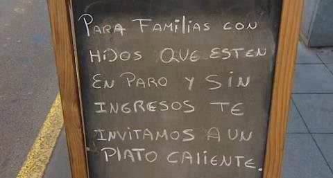 This is from a bar in Mallorca Spain, and it reads: for families with children, that are in strike and with no income, come in for a hot dinner...