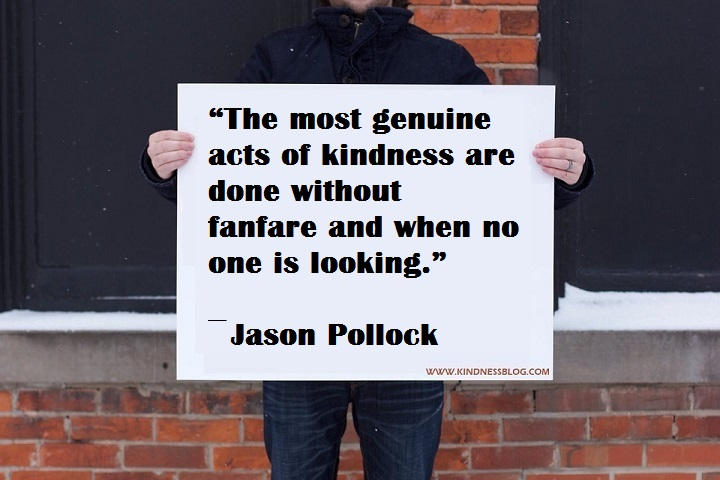 """The most genuine acts of kindness are done without fanfare and when no one is looking.""  ― Jason Pollock"