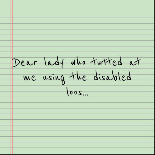 To the woman who tutted at me using the disabled toilets…