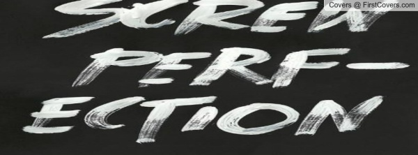 """""""screw perfection"""""""